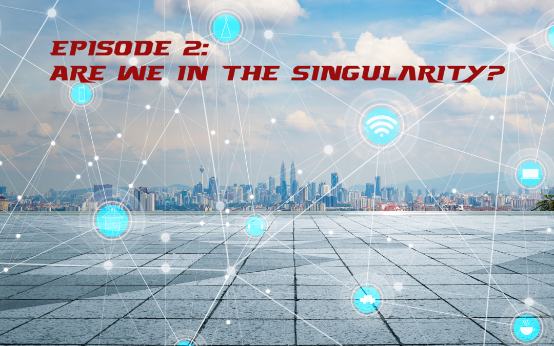Episode 2 – Are We In the Singularity?